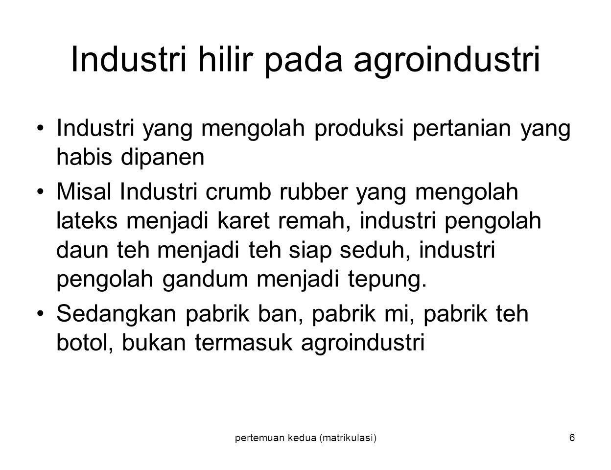 pertemuan kedua (matrikulasi)6 Industri hilir pada agroindustri Industri yang mengolah produksi pertanian yang habis dipanen Misal Industri crumb rubb