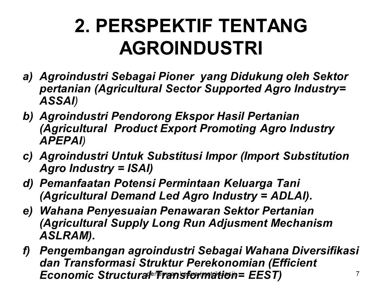 pertemuan kedua (matrikulasi)7 2. PERSPEKTIF TENTANG AGROINDUSTRI a)Agroindustri Sebagai Pioner yang Didukung oleh Sektor pertanian (Agricultural Sect