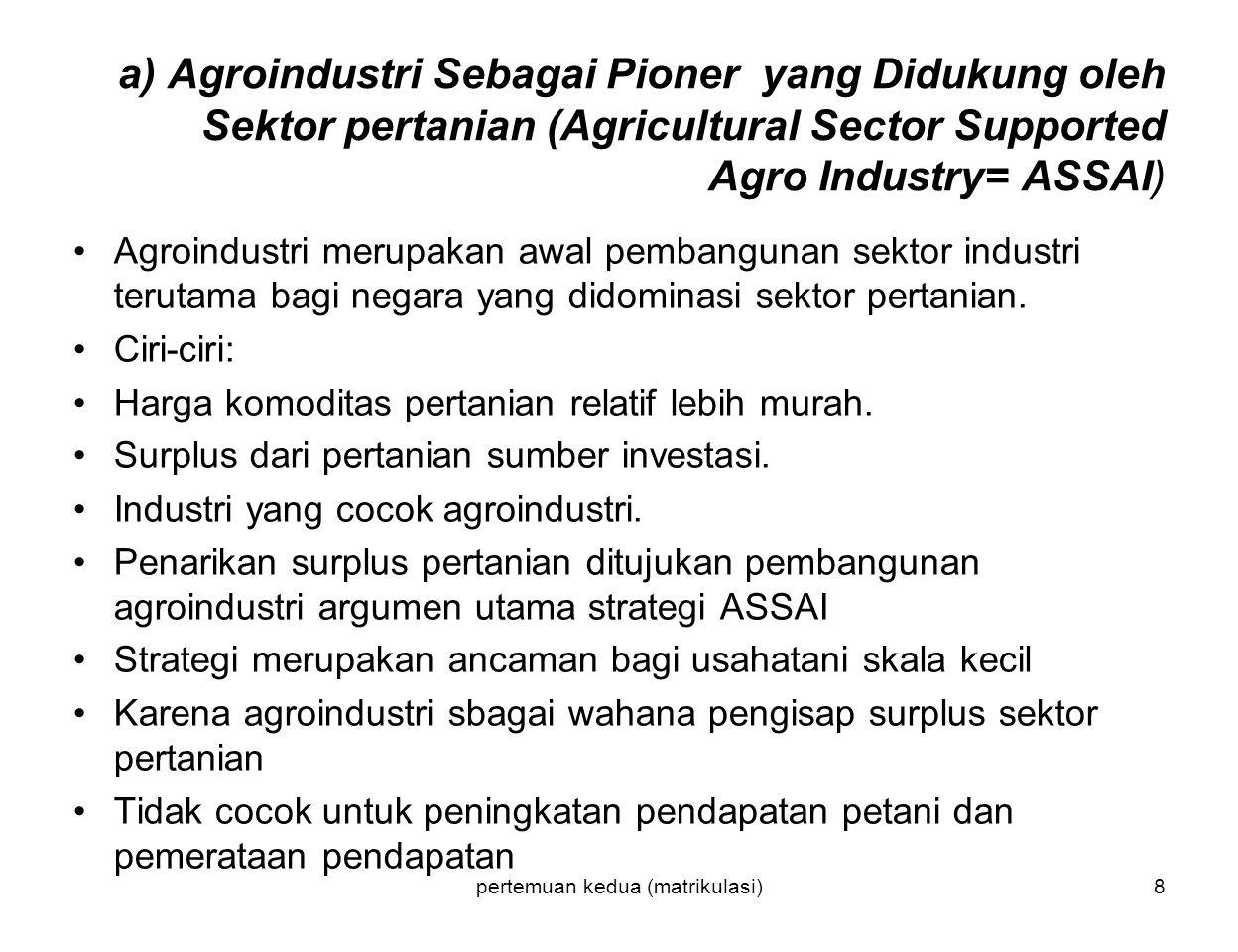 pertemuan kedua (matrikulasi)8 a) Agroindustri Sebagai Pioner yang Didukung oleh Sektor pertanian (Agricultural Sector Supported Agro Industry= ASSAI) Agroindustri merupakan awal pembangunan sektor industri terutama bagi negara yang didominasi sektor pertanian.