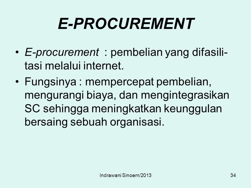 E-PROCUREMENT E-procurement : pembelian yang difasili- tasi melalui internet. Fungsinya : mempercepat pembelian, mengurangi biaya, dan mengintegrasika