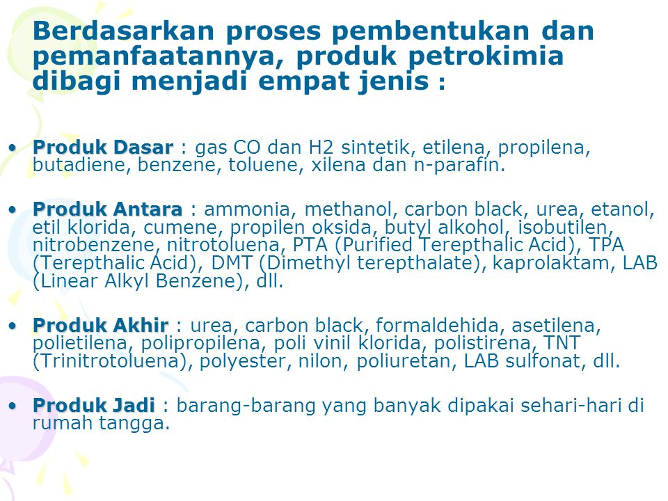 Berdasarkan proses pembentukan dan pemanfaatannya, produk petrokimia dibagi menjadi empat jenis : Produk DasarProduk Dasar : gas CO dan H2 sintetik, e