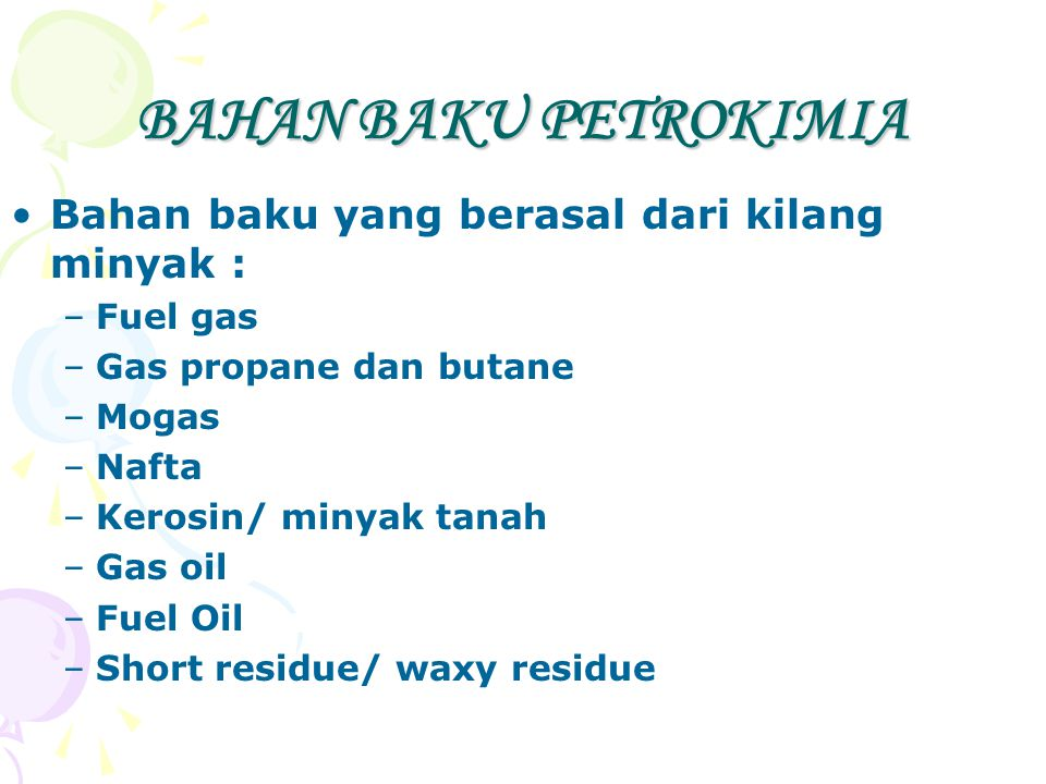 BAHAN BAKU PETROKIMIA Bahan baku yang berasal dari lapangan gas bumi : –Metana (CH4 –Etana (C2H6) –Propana (C3H8) –Butana (n-C4H10) –Kondensat (C5H12 – C11H24)