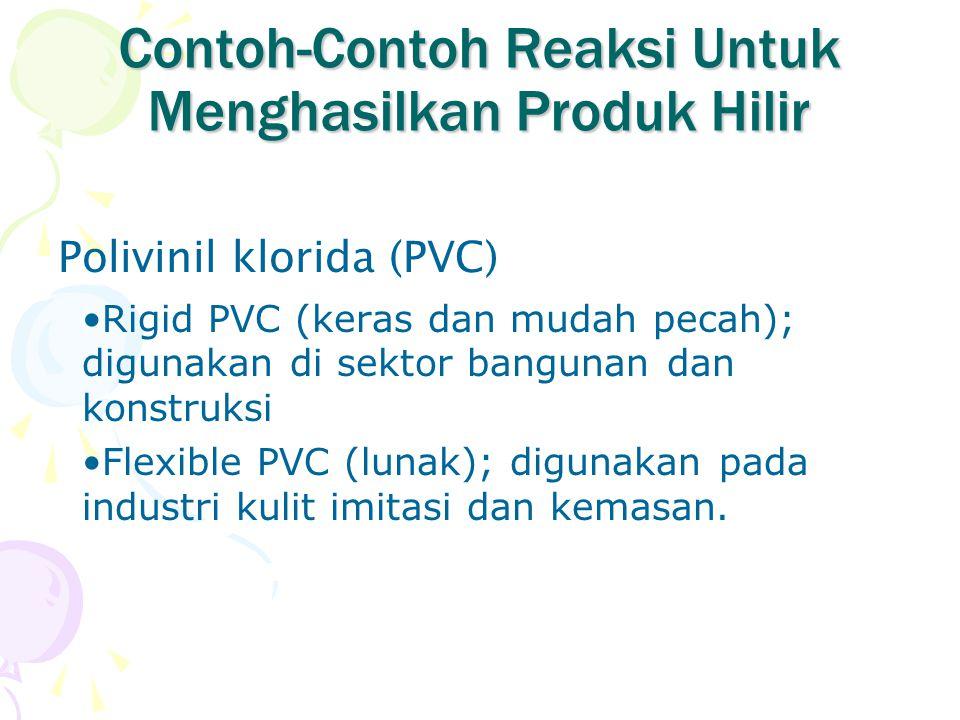 Contoh-Contoh Reaksi Untuk Menghasilkan Produk Hilir Polivinil klorida (PVC) Rigid PVC (keras dan mudah pecah); digunakan di sektor bangunan dan konst