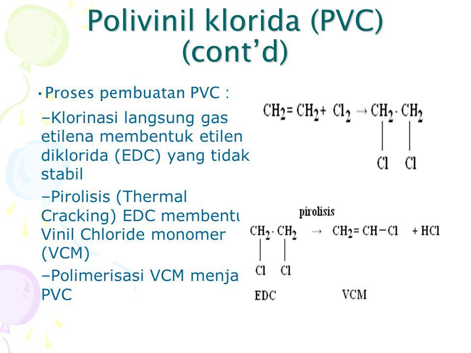 Polivinil klorida (PVC) (cont'd) Proses pembuatan PVC : –Klorinasi langsung gas etilena membentuk etilen diklorida (EDC) yang tidak stabil –Pirolisis
