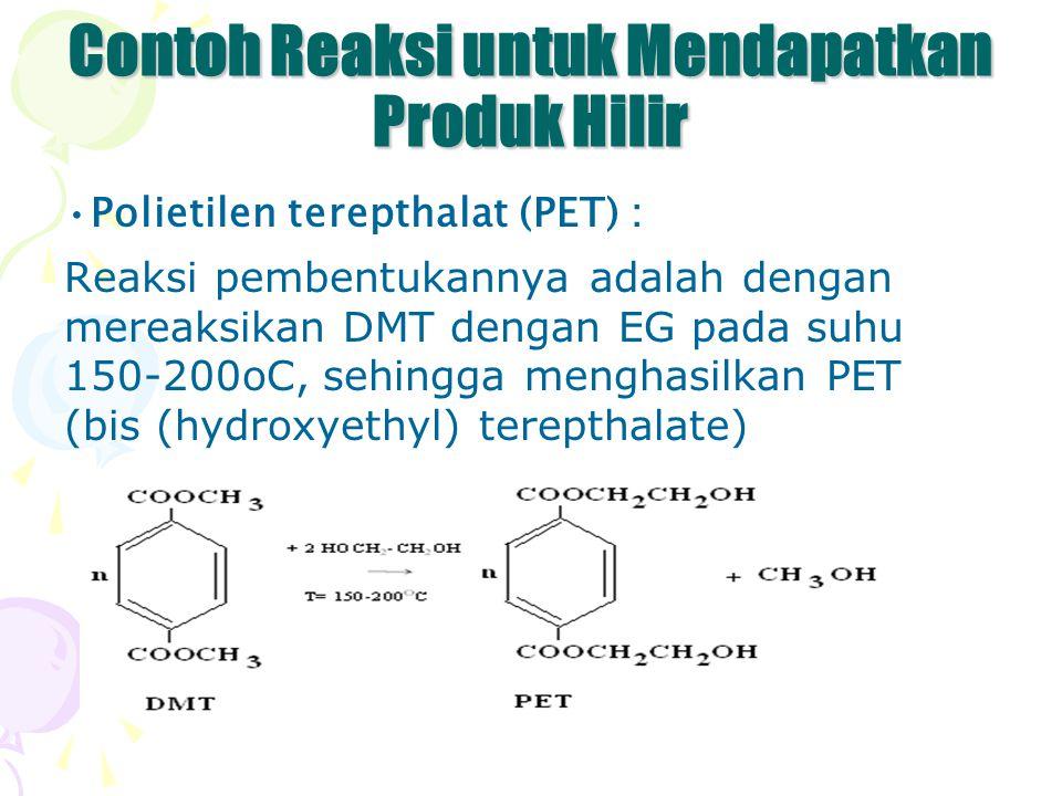 Contoh Reaksi untuk Mendapatkan Produk Hilir Polietilen terepthalat (PET) : Reaksi pembentukannya adalah dengan mereaksikan DMT dengan EG pada suhu 15