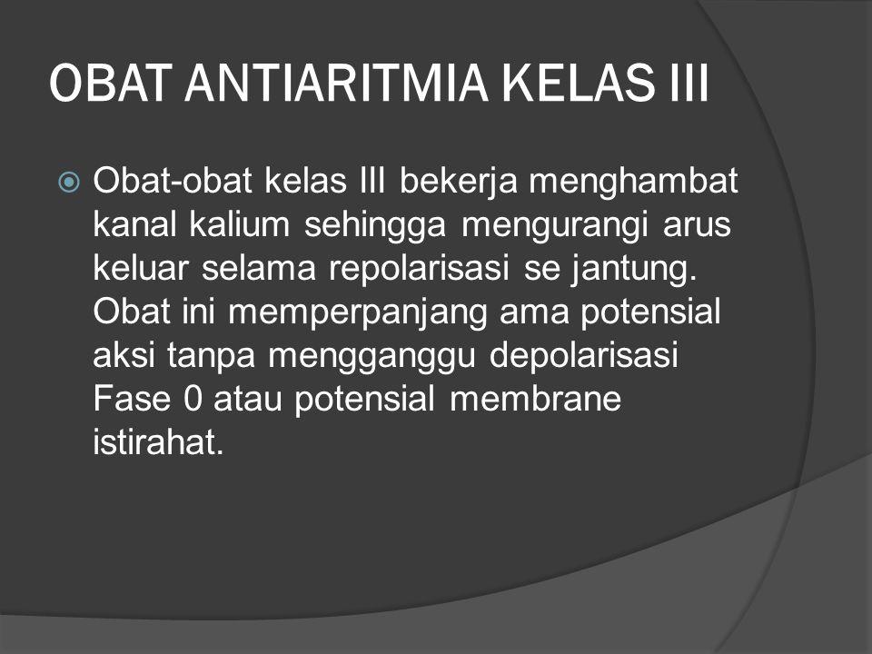 OBAT ANTIARITMIA KELAS III  Obat-obat kelas III bekerja menghambat kanal kalium sehingga mengurangi arus keluar selama repolarisasi se jantung. Obat