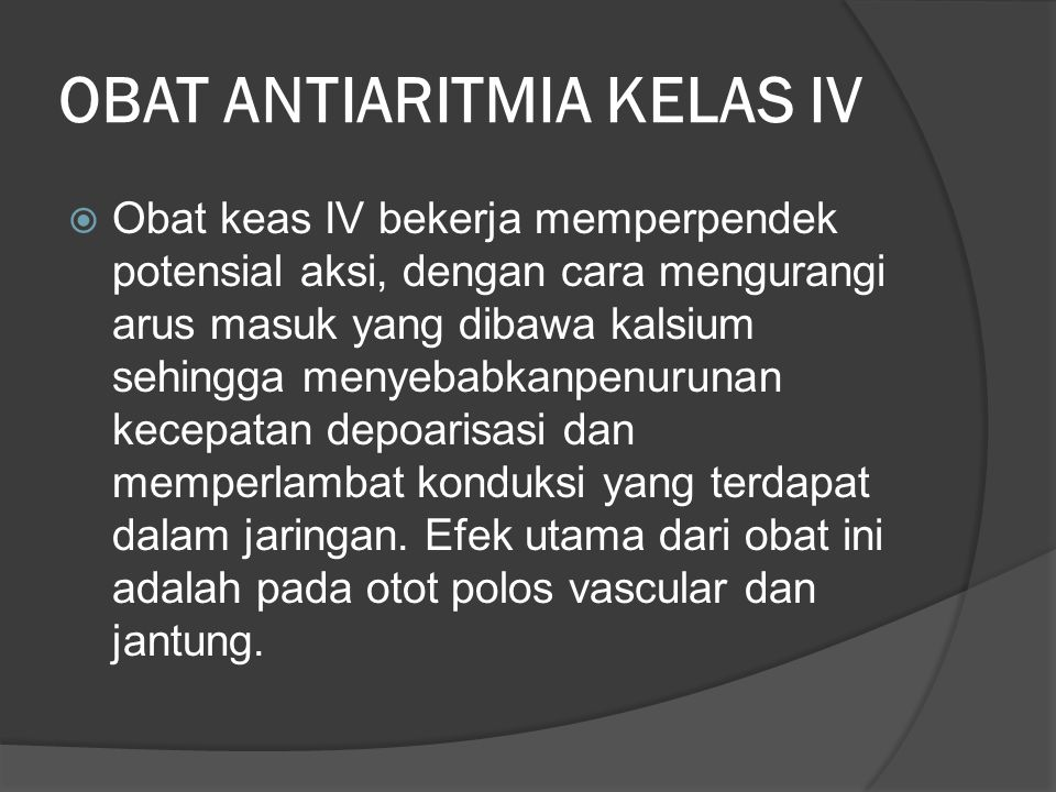 OBAT ANTIARITMIA KELAS IV  Obat keas IV bekerja memperpendek potensial aksi, dengan cara mengurangi arus masuk yang dibawa kalsium sehingga menyebabkanpenurunan kecepatan depoarisasi dan memperlambat konduksi yang terdapat dalam jaringan.