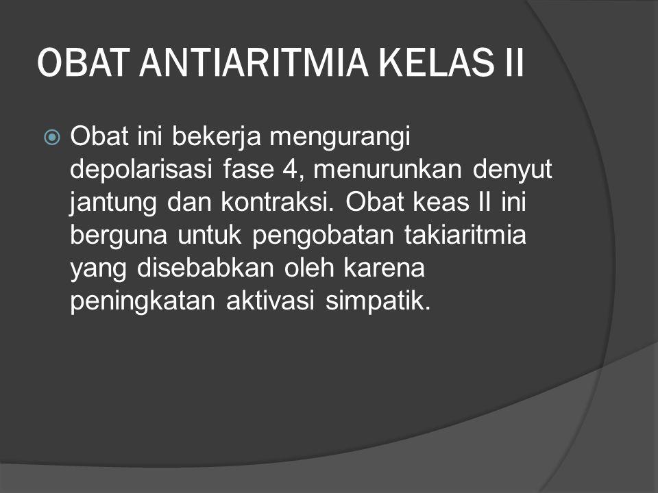 OBAT ANTIARITMIA KELAS II  Obat ini bekerja mengurangi depolarisasi fase 4, menurunkan denyut jantung dan kontraksi. Obat keas II ini berguna untuk p
