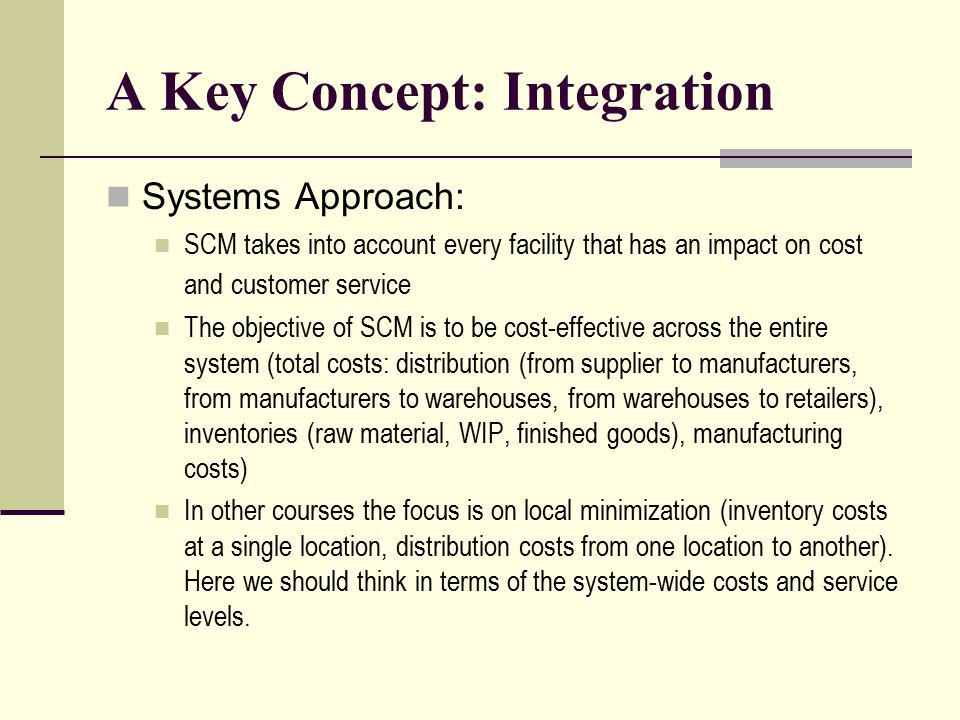 A Key Concept: Integration Systems Approach: SCM takes into account every facility that has an impact on cost and customer service The objective of SC