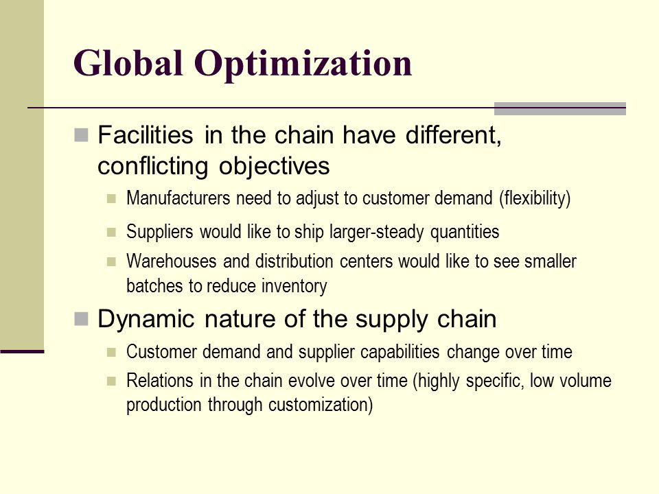 Global Optimization Facilities in the chain have different, conflicting objectives Manufacturers need to adjust to customer demand (flexibility) Suppl