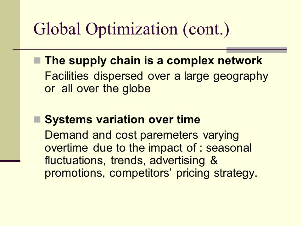 Global Optimization (cont.) The supply chain is a complex network Facilities dispersed over a large geography or all over the globe Systems variation
