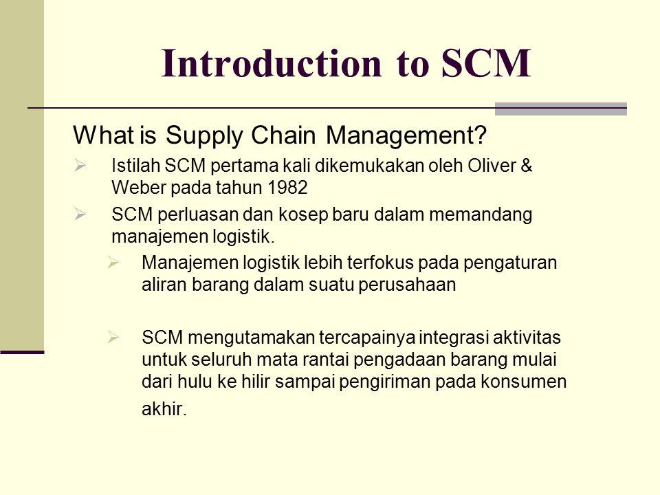 Introduction to SCM What is Supply Chain Management?  Istilah SCM pertama kali dikemukakan oleh Oliver & Weber pada tahun 1982  SCM perluasan dan ko