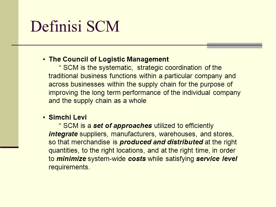 """Definisi SCM The Council of Logistic Management """" SCM is the systematic, strategic coordination of the traditional business functions within a particu"""