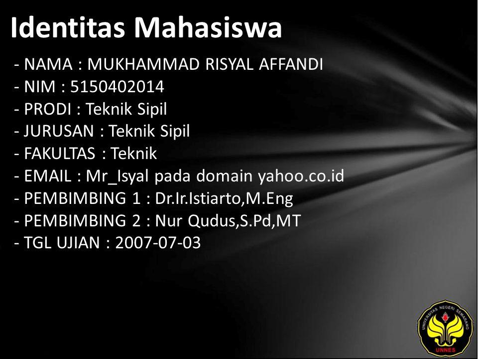 Identitas Mahasiswa - NAMA : MUKHAMMAD RISYAL AFFANDI - NIM : 5150402014 - PRODI : Teknik Sipil - JURUSAN : Teknik Sipil - FAKULTAS : Teknik - EMAIL : Mr_Isyal pada domain yahoo.co.id - PEMBIMBING 1 : Dr.Ir.Istiarto,M.Eng - PEMBIMBING 2 : Nur Qudus,S.Pd,MT - TGL UJIAN : 2007-07-03