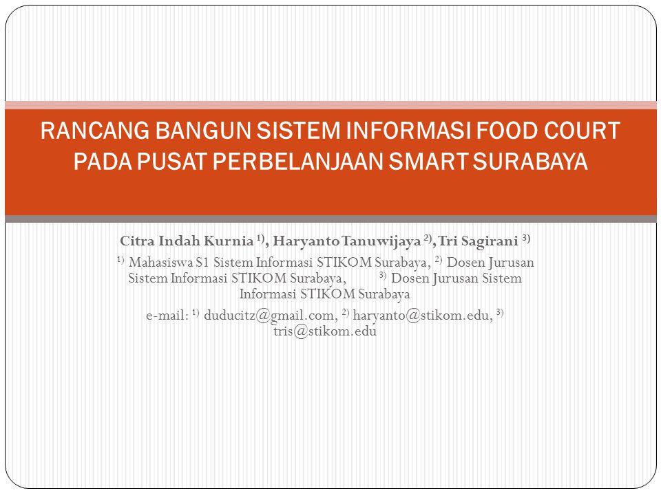Citra Indah Kurnia 1), Haryanto Tanuwijaya 2), Tri Sagirani 3) 1) Mahasiswa S1 Sistem Informasi STIKOM Surabaya, 2) Dosen Jurusan Sistem Informasi STIKOM Surabaya, 3) Dosen Jurusan Sistem Informasi STIKOM Surabaya e-mail: 1) duducitz@gmail.com, 2) haryanto@stikom.edu, 3) tris@stikom.edu RANCANG BANGUN SISTEM INFORMASI FOOD COURT PADA PUSAT PERBELANJAAN SMART SURABAYA