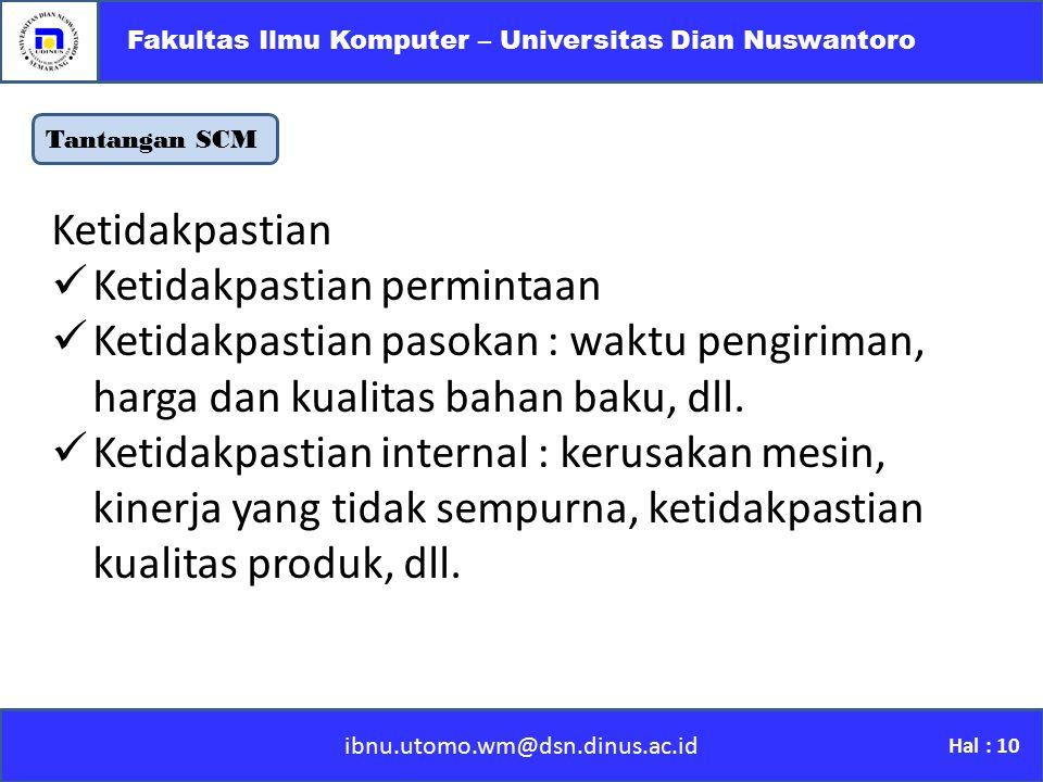 Tantangan SCM ibnu.utomo.wm@dsn.dinus.ac.id Fakultas Ilmu Komputer – Universitas Dian Nuswantoro Hal : 10 Ketidakpastian Ketidakpastian permintaan Ket