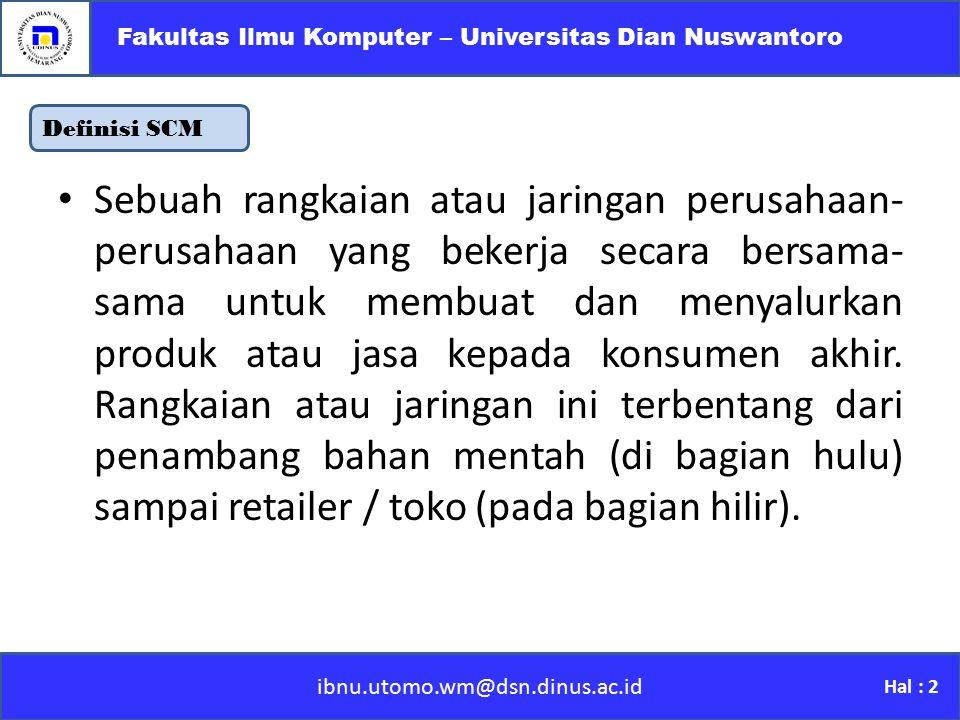 Definisi SCM ibnu.utomo.wm@dsn.dinus.ac.id Fakultas Ilmu Komputer – Universitas Dian Nuswantoro Hal : 2 Sebuah rangkaian atau jaringan perusahaan- per