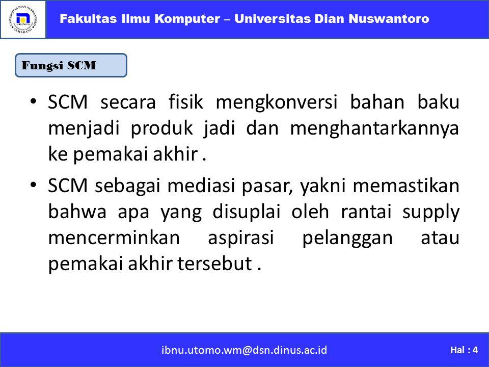 Fungsi SCM ibnu.utomo.wm@dsn.dinus.ac.id Fakultas Ilmu Komputer – Universitas Dian Nuswantoro Hal : 4 SCM secara fisik mengkonversi bahan baku menjadi