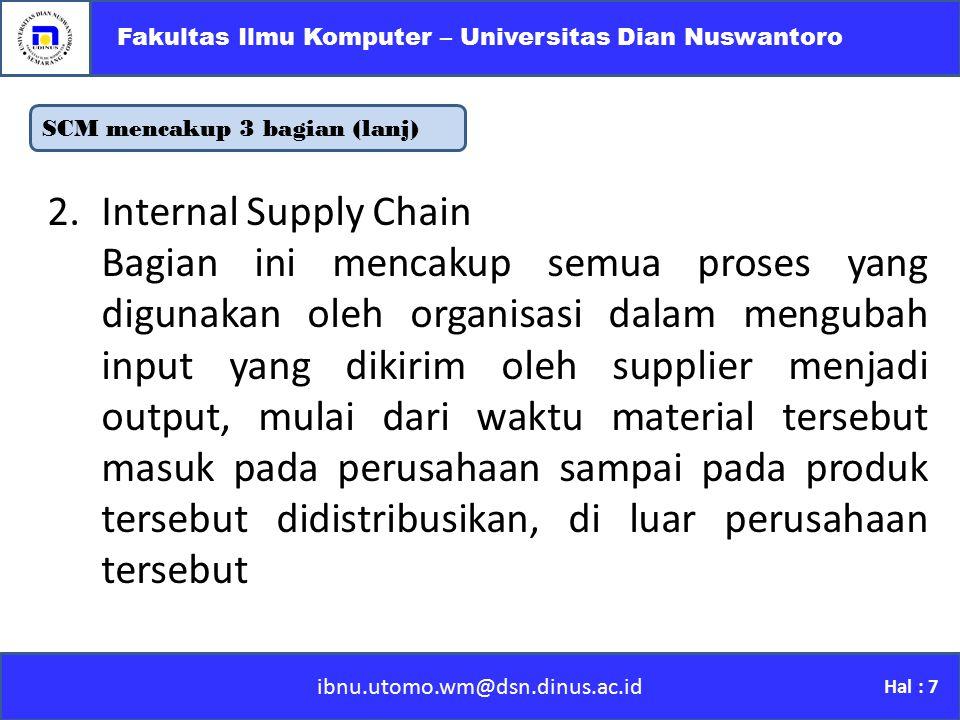 SCM mencakup 3 bagian (lanj) ibnu.utomo.wm@dsn.dinus.ac.id Fakultas Ilmu Komputer – Universitas Dian Nuswantoro Hal : 7 2.Internal Supply Chain Bagian