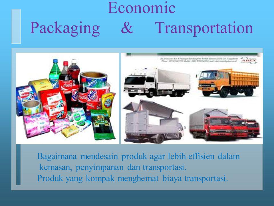 Economic Packaging & Transportation Bagaimana mendesain produk agar lebih effisien dalam kemasan, penyimpanan dan transportasi. Produk yang kompak men