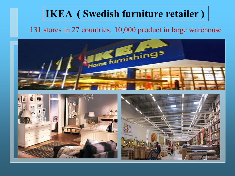 IKEA ( Swedish furniture retailer ) 131 stores in 27 countries, 10,000 product in large warehouse