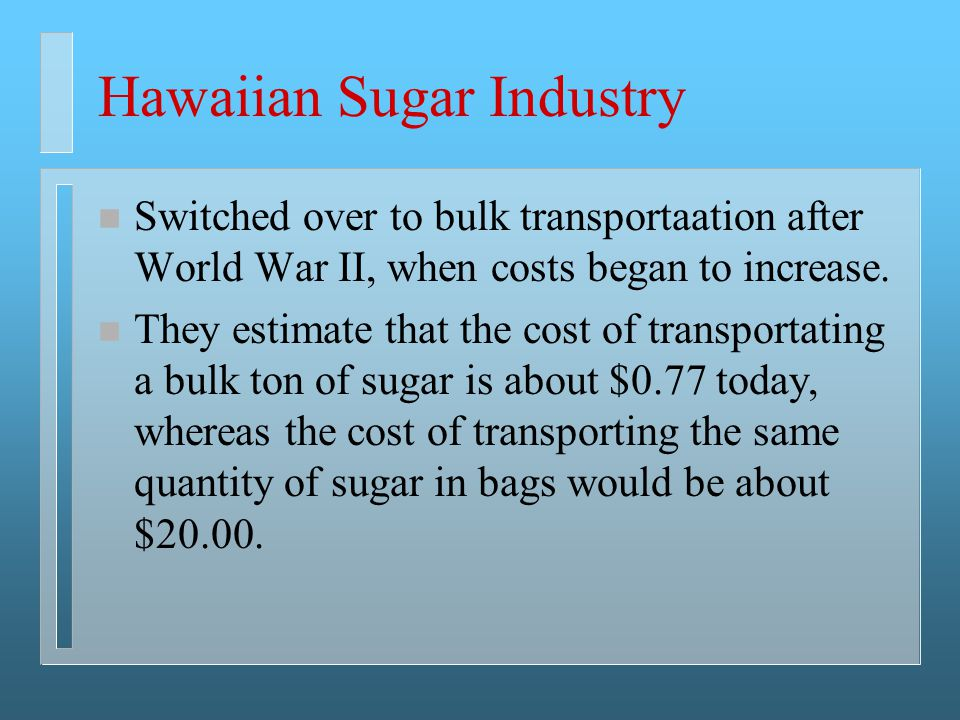 Hawaiian Sugar Industry n Switched over to bulk transportaation after World War II, when costs began to increase. n They estimate that the cost of tra
