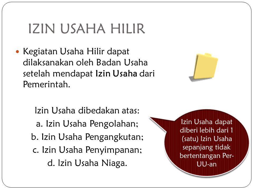 IZIN USAHA HILIR Kegiatan Usaha Hilir dapat dilaksanakan oleh Badan Usaha setelah mendapat Izin Usaha dari Pemerintah. lzin Usaha dibedakan atas: a. I