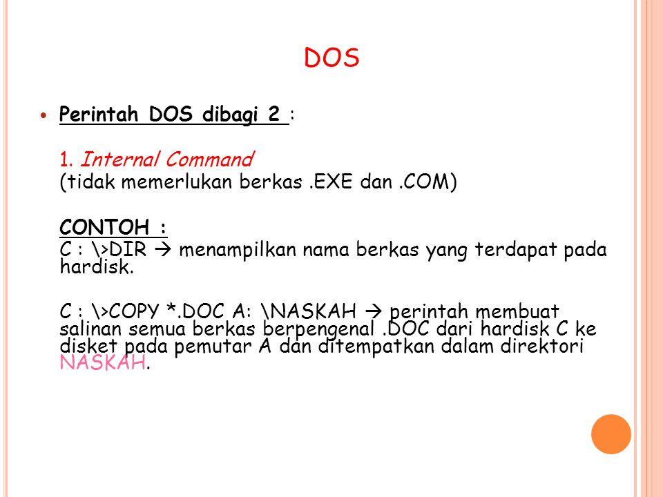 Perintah DOS dibagi 2 : 1. Internal Command (tidak memerlukan berkas.EXE dan.COM) CONTOH : C : \>DIR  menampilkan nama berkas yang terdapat pada hard