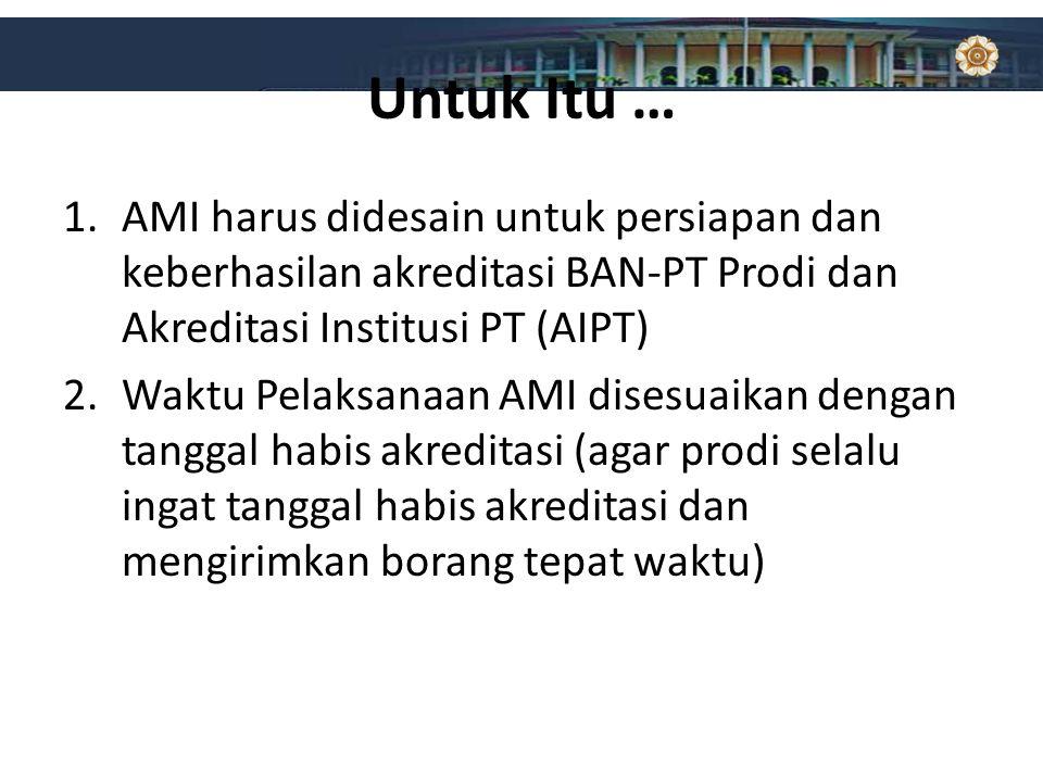 Untuk Itu … 1.AMI harus didesain untuk persiapan dan keberhasilan akreditasi BAN-PT Prodi dan Akreditasi Institusi PT (AIPT) 2.Waktu Pelaksanaan AMI d