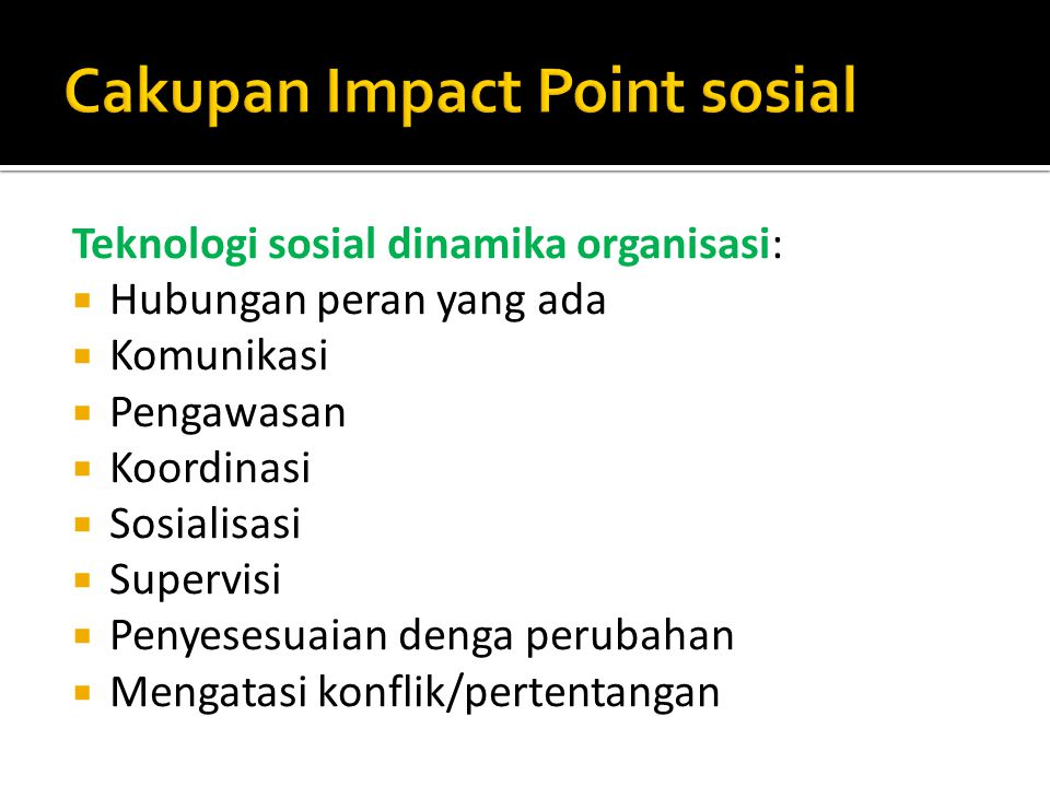Teknologi sosial dinamika organisasi:  Hubungan peran yang ada  Komunikasi  Pengawasan  Koordinasi  Sosialisasi  Supervisi  Penyesesuaian denga