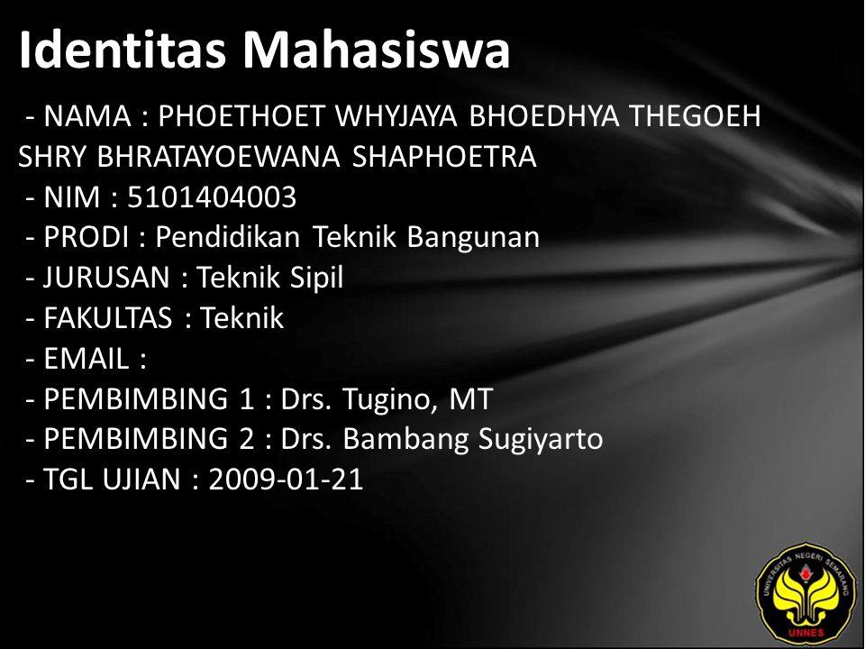 Identitas Mahasiswa - NAMA : PHOETHOET WHYJAYA BHOEDHYA THEGOEH SHRY BHRATAYOEWANA SHAPHOETRA - NIM : 5101404003 - PRODI : Pendidikan Teknik Bangunan - JURUSAN : Teknik Sipil - FAKULTAS : Teknik - EMAIL : - PEMBIMBING 1 : Drs.