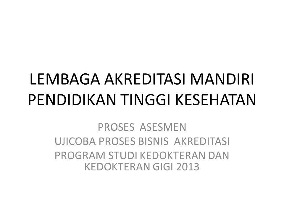LEMBAGA AKREDITASI MANDIRI PENDIDIKAN TINGGI KESEHATAN PROSES ASESMEN UJICOBA PROSES BISNIS AKREDITASI PROGRAM STUDI KEDOKTERAN DAN KEDOKTERAN GIGI 2013