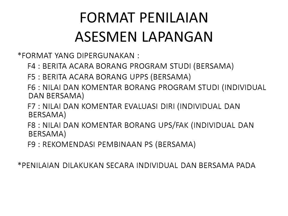 FORMAT PENILAIAN ASESMEN LAPANGAN *FORMAT YANG DIPERGUNAKAN : F4 : BERITA ACARA BORANG PROGRAM STUDI (BERSAMA) F5 : BERITA ACARA BORANG UPPS (BERSAMA) F6 : NILAI DAN KOMENTAR BORANG PROGRAM STUDI (INDIVIDUAL DAN BERSAMA) F7 : NILAI DAN KOMENTAR EVALUASI DIRI (INDIVIDUAL DAN BERSAMA) F8 : NILAI DAN KOMENTAR BORANG UPS/FAK (INDIVIDUAL DAN BERSAMA) F9 : REKOMENDASI PEMBINAAN PS (BERSAMA) *PENILAIAN DILAKUKAN SECARA INDIVIDUAL DAN BERSAMA PADA