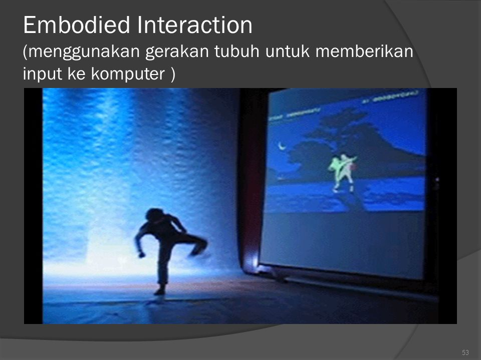 Contoh bentuk user interface masa depan : ○ Embodied Interaction : menggunakan gerakan tubuh untuk memberikan input ke komputer ○ 3D Virtual Reality :