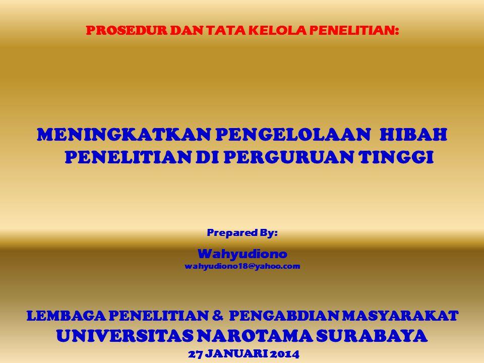 PROSEDUR DAN TATA KELOLA PENELITIAN : MENINGKATKAN PENGELOLAAN HIBAH PENELITIAN DI PERGURUAN TINGGI Prepared By: Wahyudiono wahyudiono18@yahoo.com LEMBAGA PENELITIAN & PENGABDIAN MASYARAKAT UNIVERSITAS NAROTAMA SURABAYA 27 JANUARI 2014