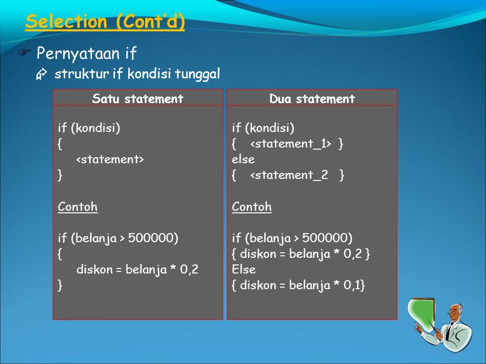 Selection (Cont'd)  Pernyataan if  struktur if kondisi tunggal Satu statement if (kondisi) { } Contoh if (belanja > 500000) { diskon = belanja * 0,2 } Dua statement if (kondisi) { } else {<statement_2 } Contoh if (belanja > 500000) { diskon = belanja * 0,2 } Else { diskon = belanja * 0,1}