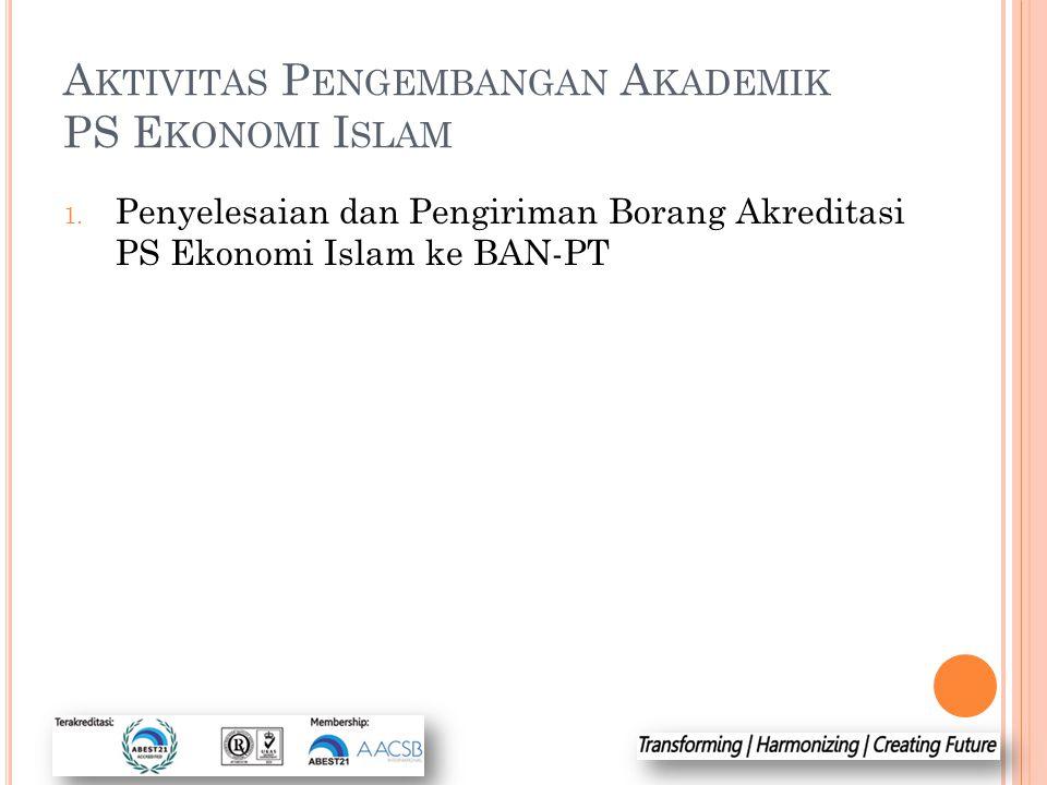 A KTIVITAS P ENGEMBANGAN A KADEMIK PS E KONOMI I SLAM 1. Penyelesaian dan Pengiriman Borang Akreditasi PS Ekonomi Islam ke BAN-PT