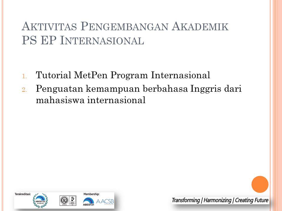 A KTIVITAS P ENGEMBANGAN A KADEMIK PS EP I NTERNASIONAL 1. Tutorial MetPen Program Internasional 2. Penguatan kemampuan berbahasa Inggris dari mahasis