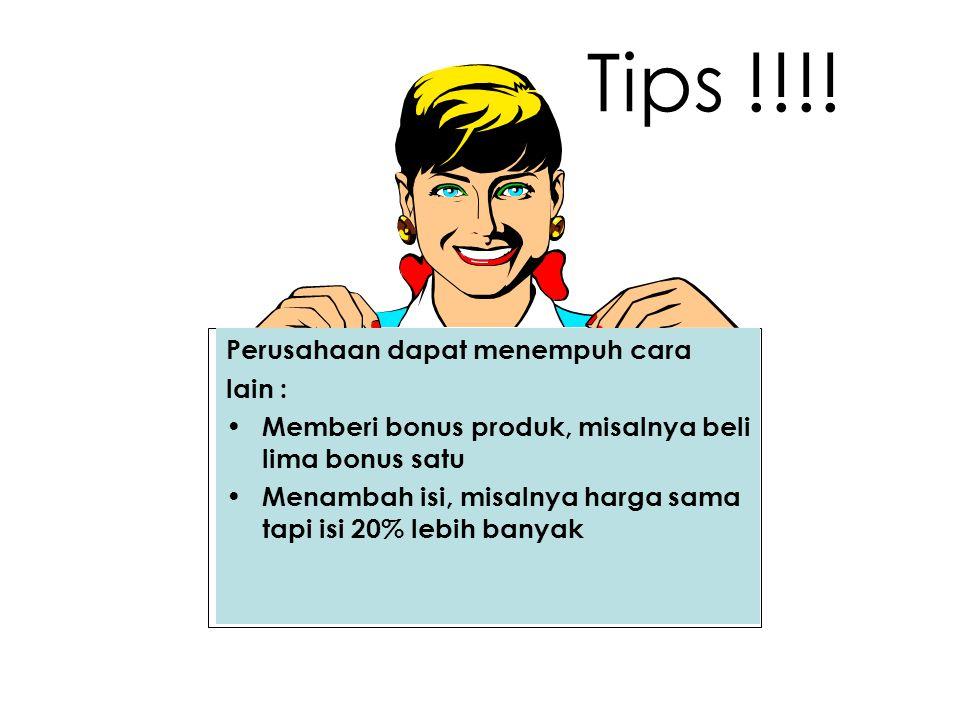 Tips !!!! Perusahaan dapat menempuh cara lain : Memberi bonus produk, misalnya beli lima bonus satu Menambah isi, misalnya harga sama tapi isi 20% leb