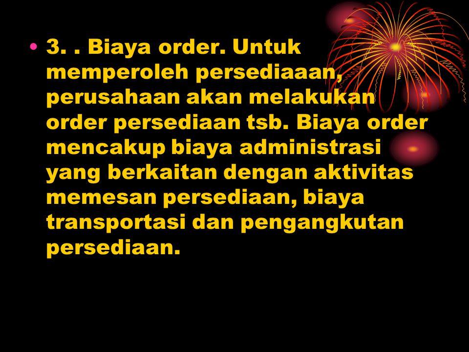 3.. Biaya order. Untuk memperoleh persediaaan, perusahaan akan melakukan order persediaan tsb. Biaya order mencakup biaya administrasi yang berkaitan