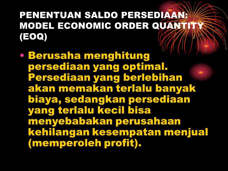 PENENTUAN SALDO PERSEDIAAN: MODEL ECONOMIC ORDER QUANTITY (EOQ) Berusaha menghitung persediaan yang optimal. Persediaan yang berlebihan akan memakan t