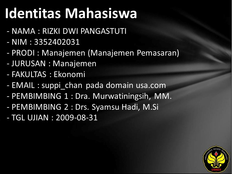 Identitas Mahasiswa - NAMA : RIZKI DWI PANGASTUTI - NIM : 3352402031 - PRODI : Manajemen (Manajemen Pemasaran) - JURUSAN : Manajemen - FAKULTAS : Ekonomi - EMAIL : suppi_chan pada domain usa.com - PEMBIMBING 1 : Dra.