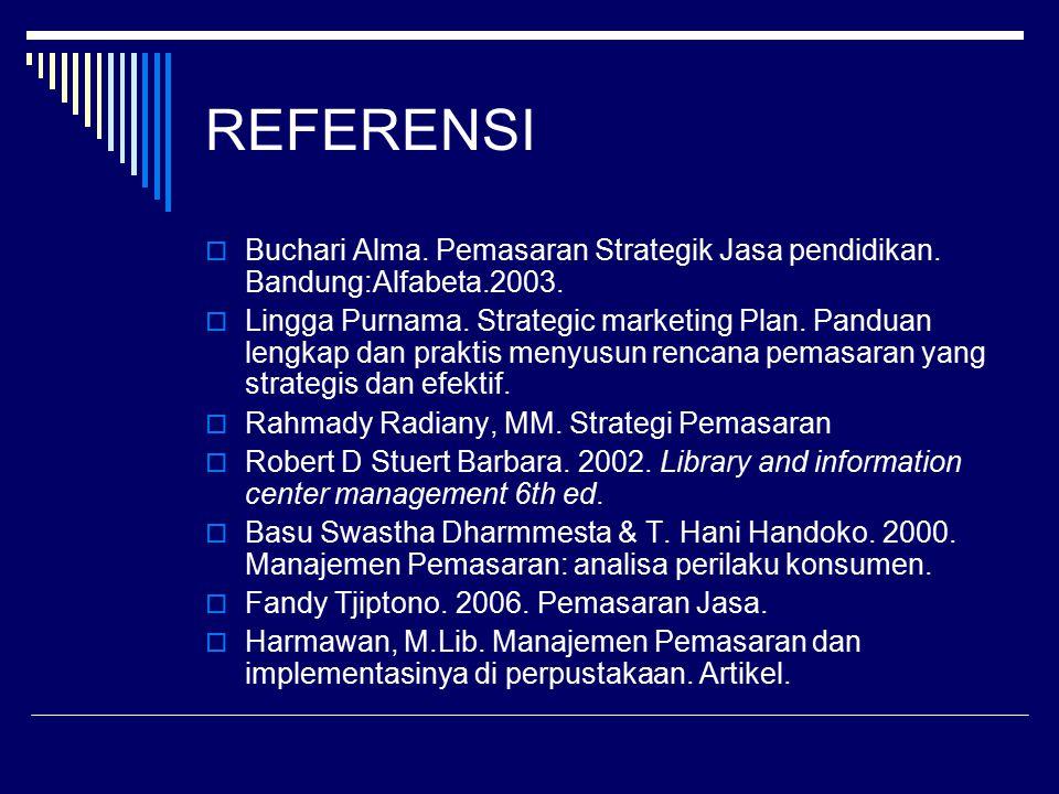 REFERENSI  Buchari Alma. Pemasaran Strategik Jasa pendidikan. Bandung:Alfabeta.2003.  Lingga Purnama. Strategic marketing Plan. Panduan lengkap dan