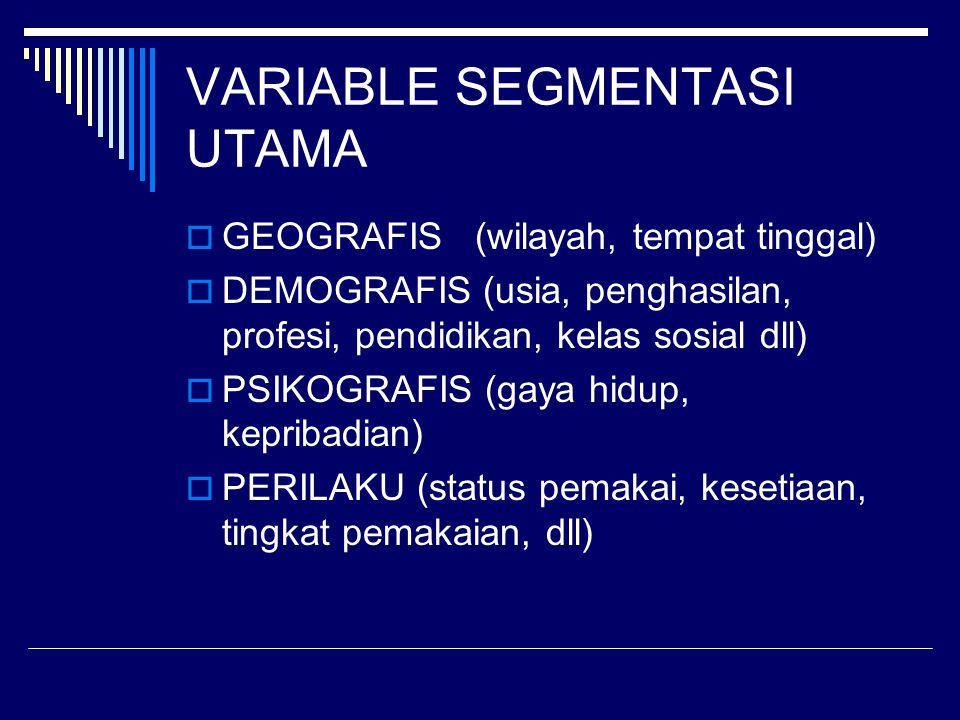 VARIABLE SEGMENTASI UTAMA  GEOGRAFIS (wilayah, tempat tinggal)  DEMOGRAFIS (usia, penghasilan, profesi, pendidikan, kelas sosial dll)  PSIKOGRAFIS
