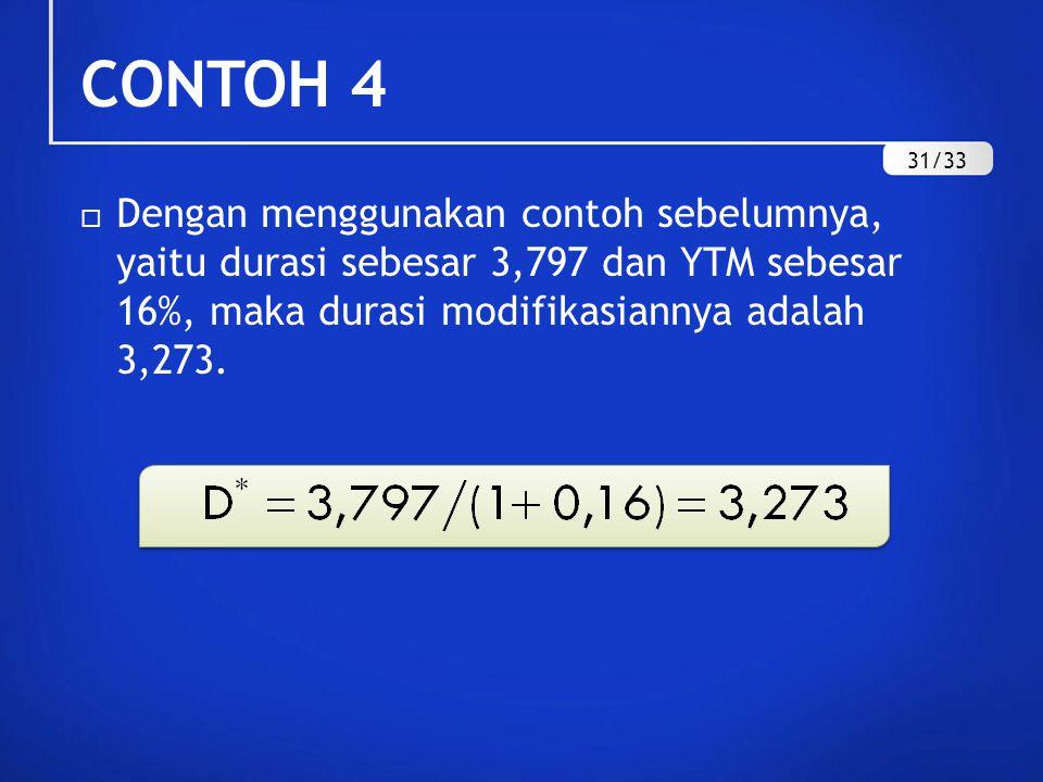 CONTOH 4  Dengan menggunakan contoh sebelumnya, yaitu durasi sebesar 3,797 dan YTM sebesar 16%, maka durasi modifikasiannya adalah 3,273. 31/33
