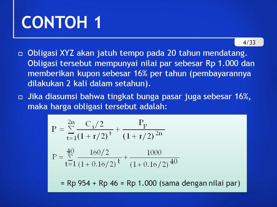 CONTOH 1 (LANJUTAN) Dengan menggunakan Tabel A-1 dan A-2 (terlampir dalam buku), nilai obligasi XYZ juga dapat dihitung dengan perincian sebagai berikut: Nilai sekarang dari penerimaan bunga: 80 X 11,925= 954 Nilai sekarang dari pelunasan nilai par: 1.000 X 0,046 = 46 Total nilai obligasi XYZ = Rp 1.000 5/33