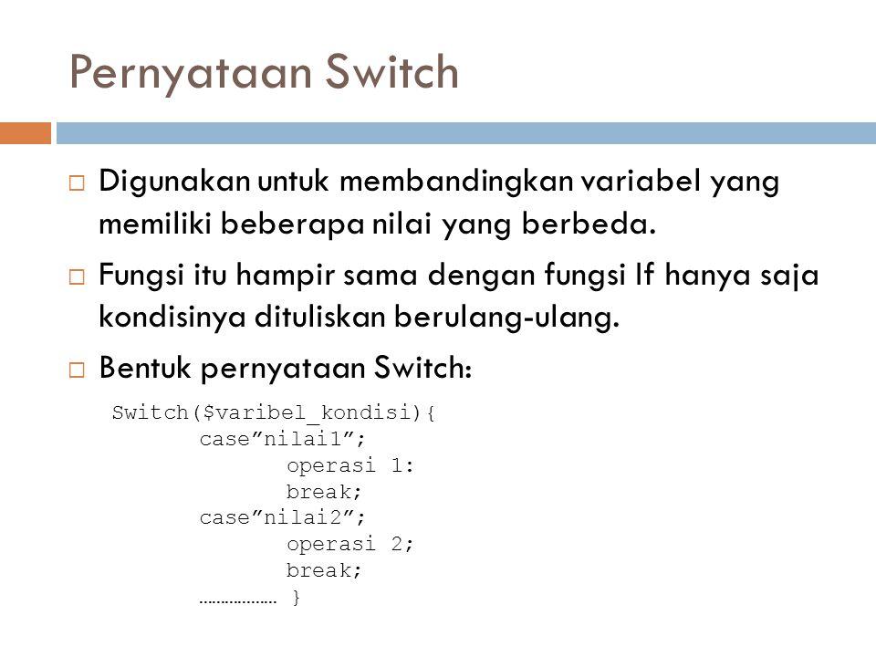 Pernyataan Switch  Digunakan untuk membandingkan variabel yang memiliki beberapa nilai yang berbeda.  Fungsi itu hampir sama dengan fungsi If hanya