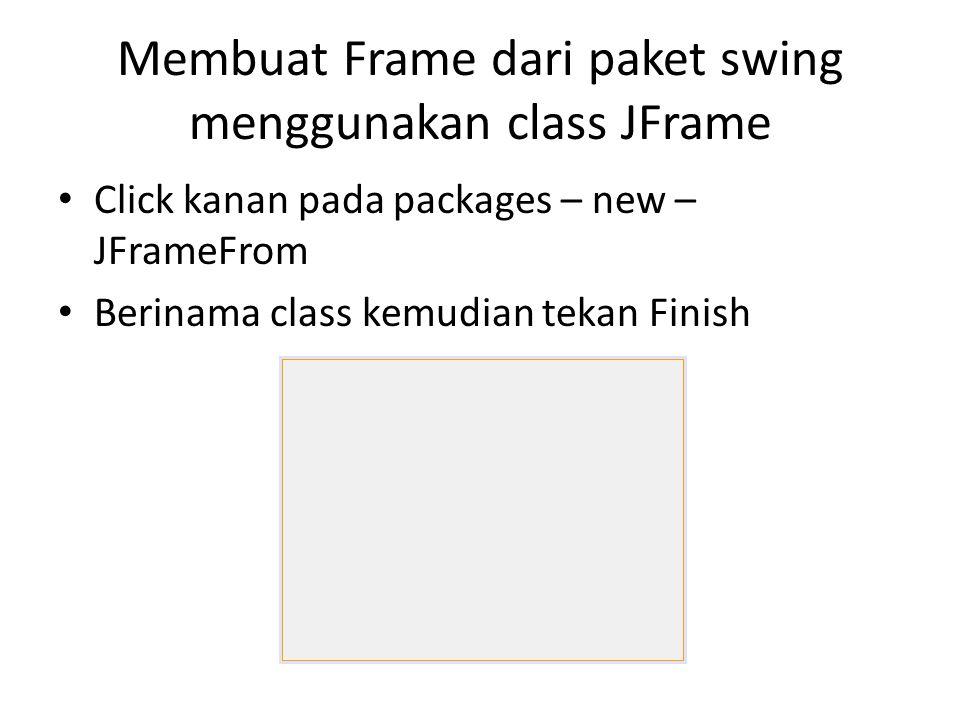 Membuat Frame dari paket swing menggunakan class JFrame Click kanan pada packages – new – JFrameFrom Berinama class kemudian tekan Finish