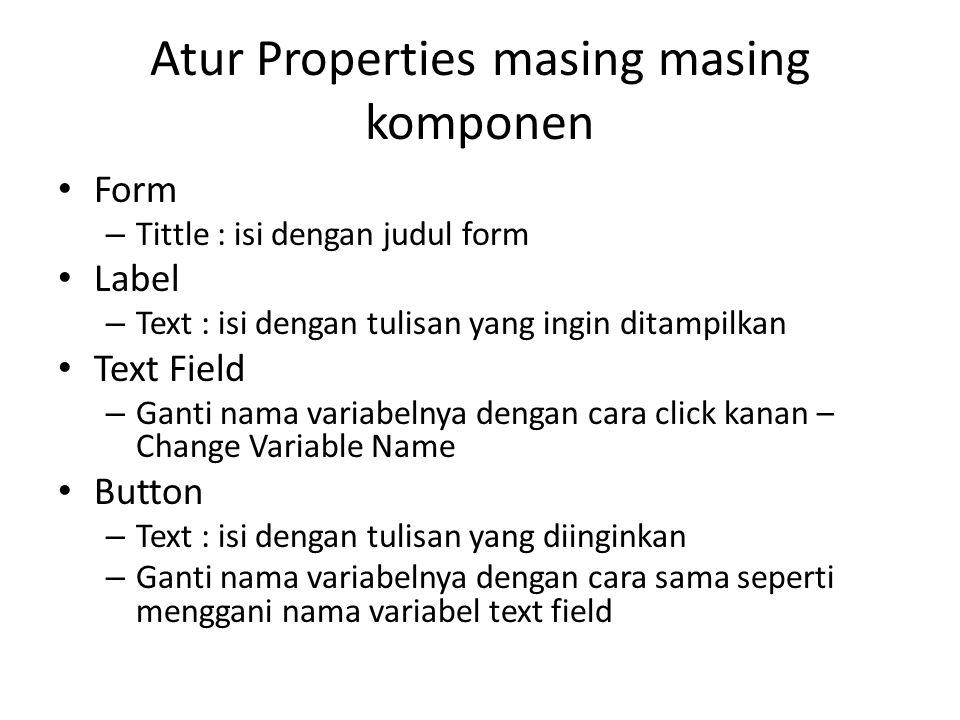 Atur Properties masing masing komponen Form – Tittle : isi dengan judul form Label – Text : isi dengan tulisan yang ingin ditampilkan Text Field – Gan