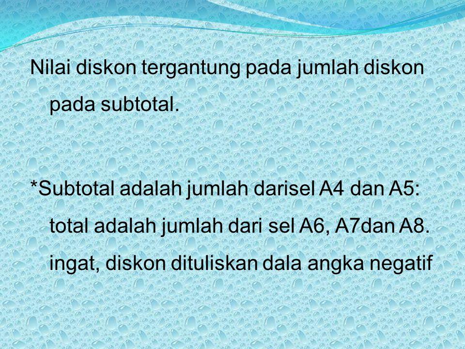Nilai diskon tergantung pada jumlah diskon pada subtotal. *Subtotal adalah jumlah darisel A4 dan A5: total adalah jumlah dari sel A6, A7dan A8. ingat,